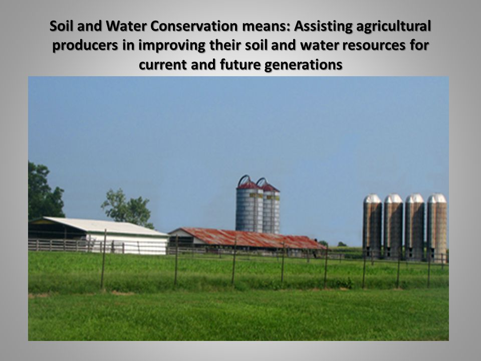 Soil and Water Conservation means: Assisting agricultural producers in improving their soil and water resources for current and future generations