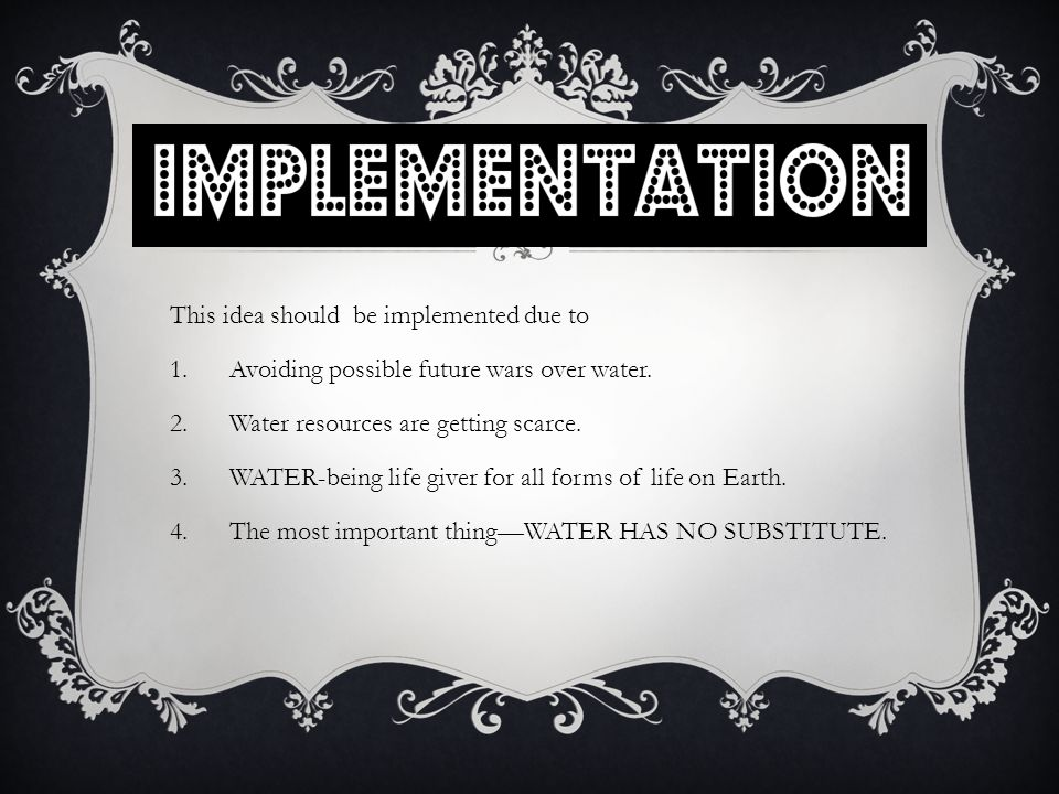 This idea should be implemented due to 1.Avoiding possible future wars over water.