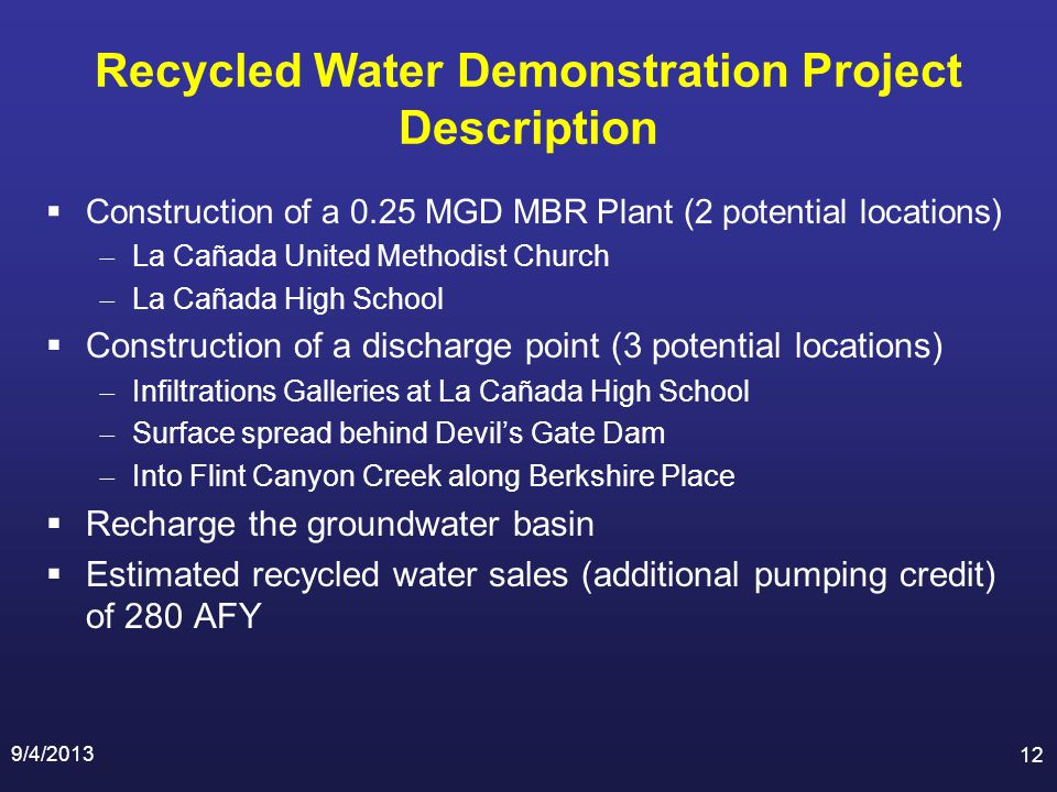 Recycled Water Demonstration Project Description Construction of a 0.25 MGD MBR Plant (2 potential locations) La Cañada United Methodist Church La Cañada High School Construction of a discharge point (3 potential locations) Infiltrations Galleries at La Cañada High School Surface spread behind Devils Gate Dam Into Flint Canyon Creek along Berkshire Place Recharge the groundwater basin Estimated recycled water sales (additional pumping credit) of 280 AFY 9/4/2013 12