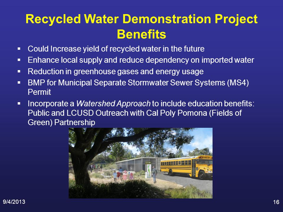 Recycled Water Demonstration Project Benefits Could Increase yield of recycled water in the future Enhance local supply and reduce dependency on imported water Reduction in greenhouse gases and energy usage BMP for Municipal Separate Stormwater Sewer Systems (MS4) Permit Incorporate a Watershed Approach to include education benefits: Public and LCUSD Outreach with Cal Poly Pomona (Fields of Green) Partnership 9/4/2013 16
