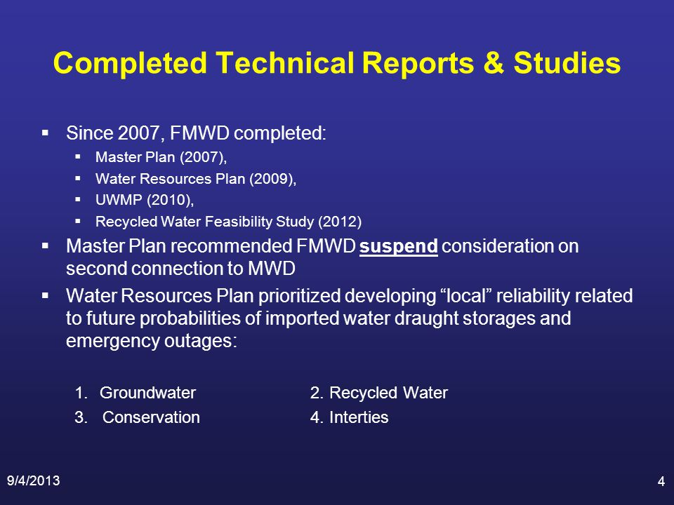 Completed Technical Reports & Studies Since 2007, FMWD completed: Master Plan (2007), Water Resources Plan (2009), UWMP (2010), Recycled Water Feasibility Study (2012) Master Plan recommended FMWD suspend consideration on second connection to MWD Water Resources Plan prioritized developing local reliability related to future probabilities of imported water draught storages and emergency outages: 1.Groundwater2.