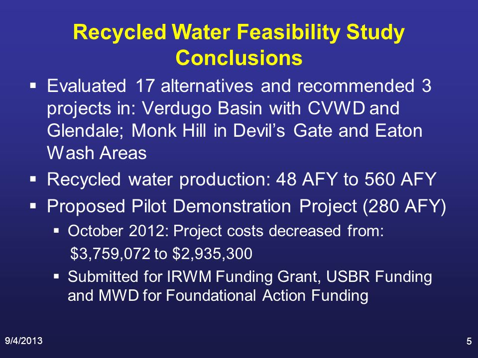 Recycled Water Feasibility Study Conclusions Evaluated 17 alternatives and recommended 3 projects in: Verdugo Basin with CVWD and Glendale; Monk Hill in Devils Gate and Eaton Wash Areas Recycled water production: 48 AFY to 560 AFY Proposed Pilot Demonstration Project (280 AFY) October 2012: Project costs decreased from: $3,759,072 to $2,935,300 Submitted for IRWM Funding Grant, USBR Funding and MWD for Foundational Action Funding 9/4/2013 5