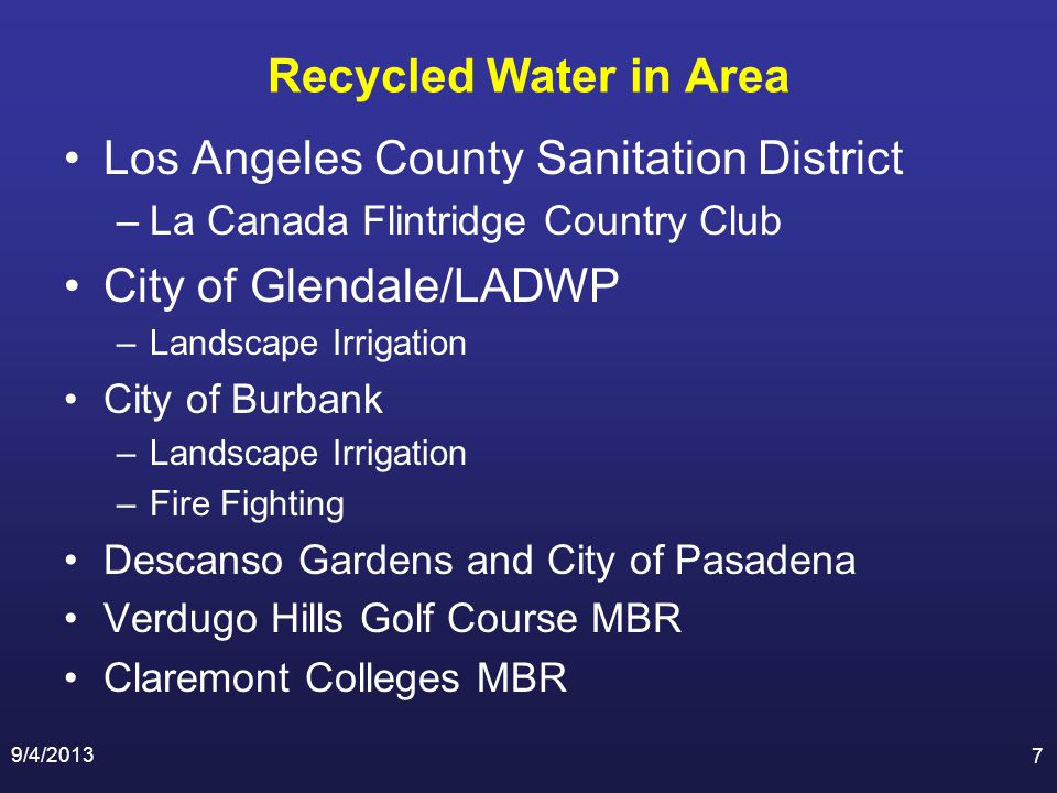 Recycled Water in Area Los Angeles County Sanitation District –La Canada Flintridge Country Club City of Glendale/LADWP –Landscape Irrigation City of Burbank –Landscape Irrigation –Fire Fighting Descanso Gardens and City of Pasadena Verdugo Hills Golf Course MBR Claremont Colleges MBR 9/4/2013 7