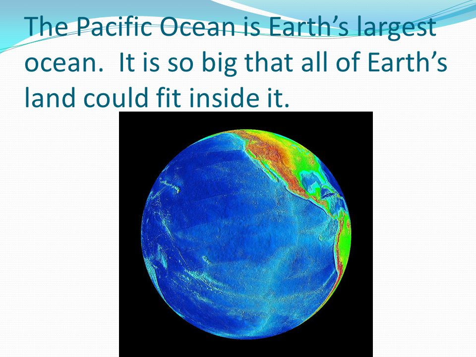 The Pacific Ocean is Earths largest ocean. It is so big that all of Earths land could fit inside it.