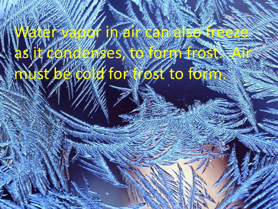 Water vapor in air can also freeze as it condenses, to form frost. Air must be cold for frost to form.