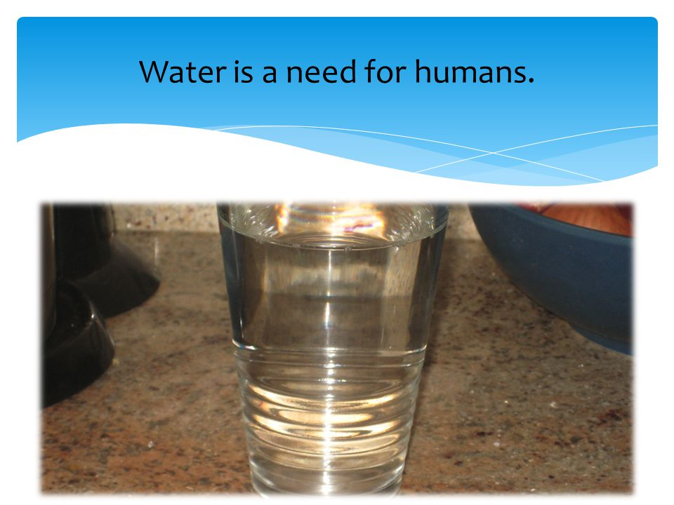 Water is a need for humans.