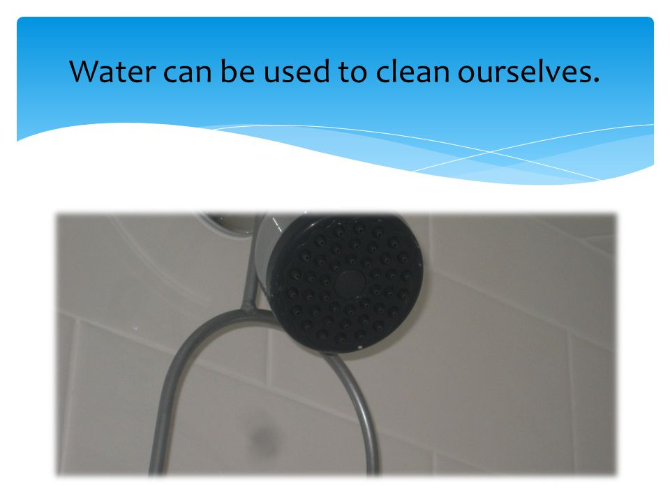 Water can be used to clean ourselves.