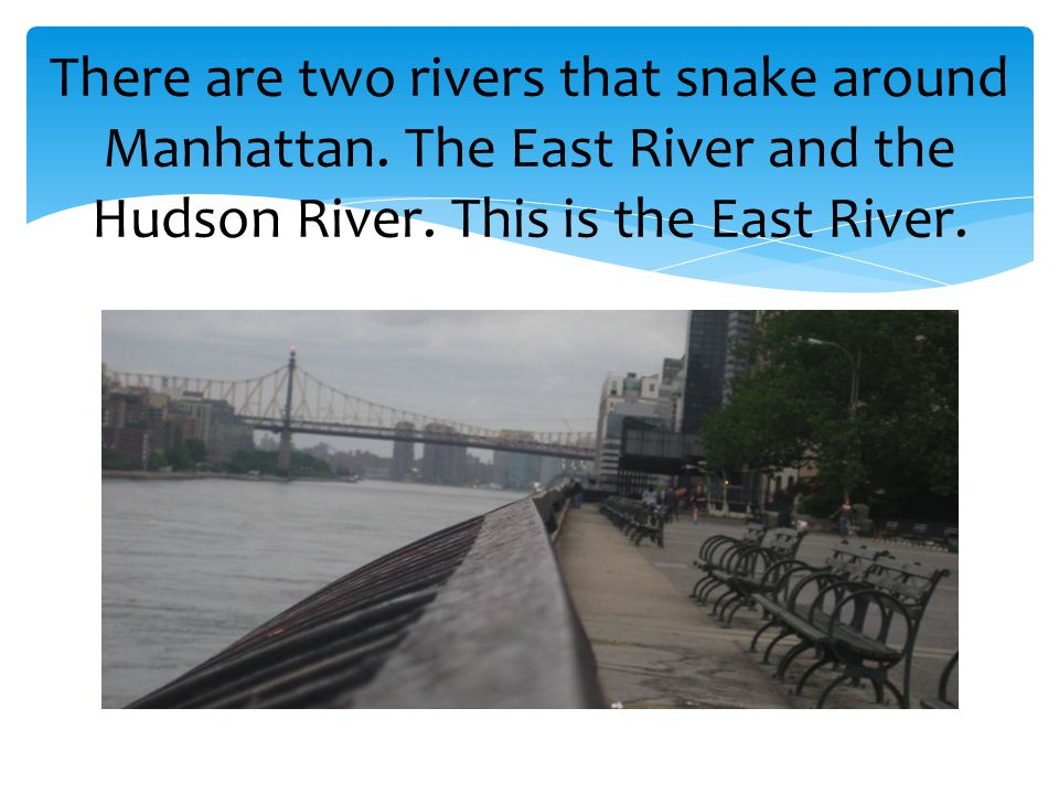 There are two rivers that snake around Manhattan. The East River and the Hudson River.