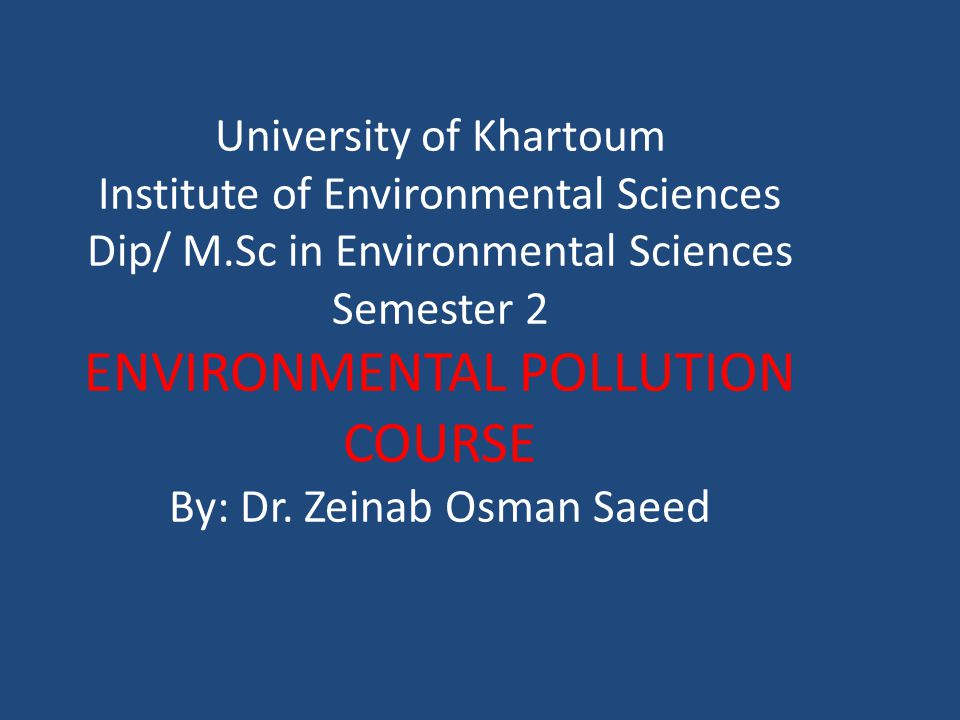 University of Khartoum Institute of Environmental Sciences Dip/ M.Sc in Environmental Sciences Semester 2 ENVIRONMENTAL POLLUTION COURSE By: Dr. Zeina
