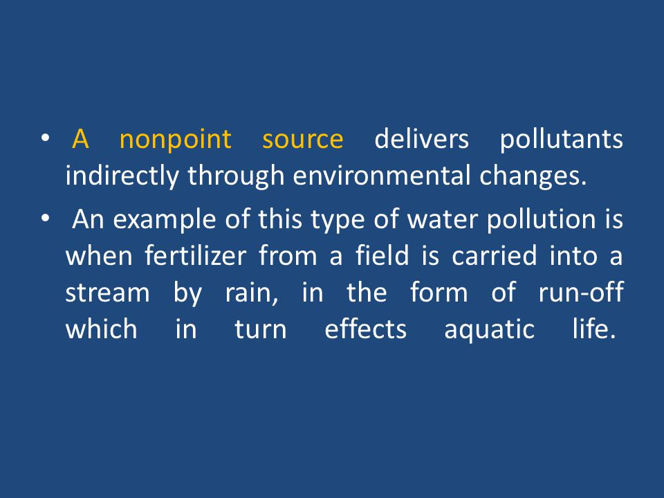 A nonpoint source delivers pollutants indirectly through environmental changes. An example of this type of water pollution is when fertilizer from a f