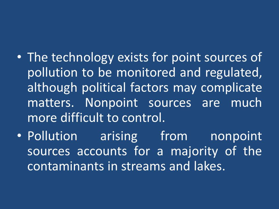 The technology exists for point sources of pollution to be monitored and regulated, although political factors may complicate matters. Nonpoint source