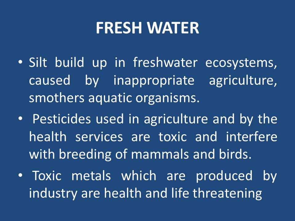FRESH WATER Silt build up in freshwater ecosystems, caused by inappropriate agriculture, smothers aquatic organisms. Pesticides used in agriculture an