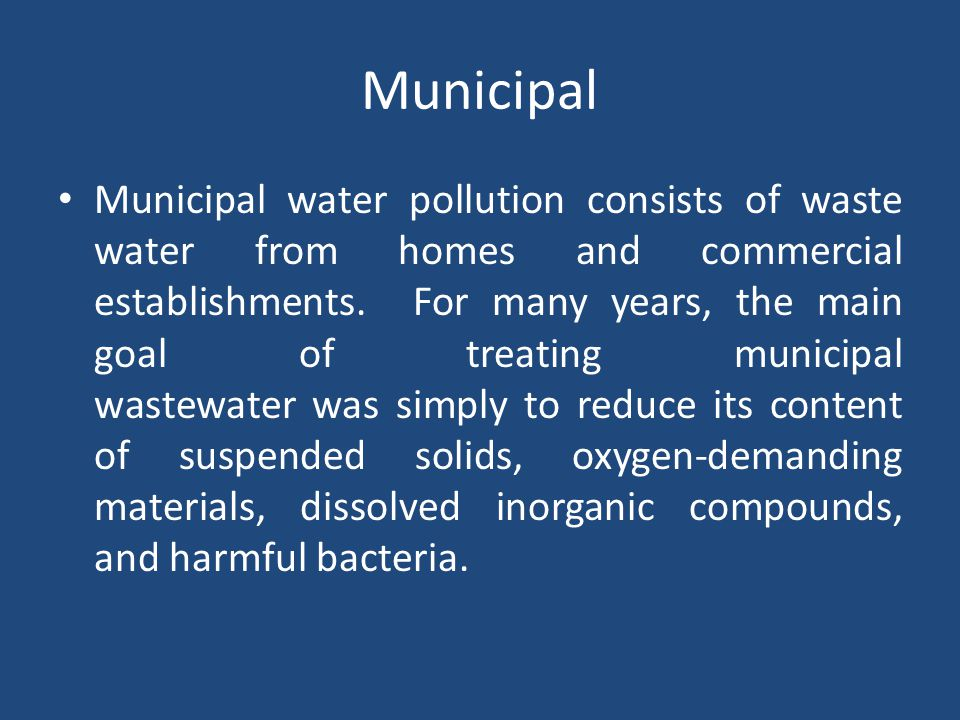 Municipal Municipal water pollution consists of waste water from homes and commercial establishments. For many years, the main goal of treating munici
