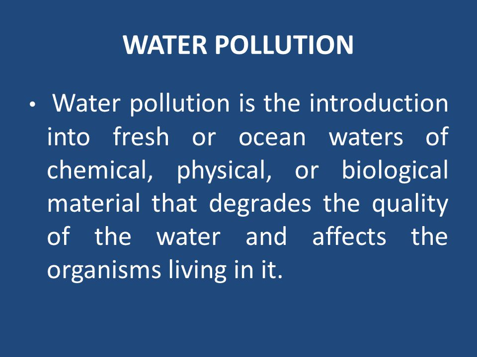 WATER POLLUTION Water pollution is the introduction into fresh or ocean waters of chemical, physical, or biological material that degrades the quality
