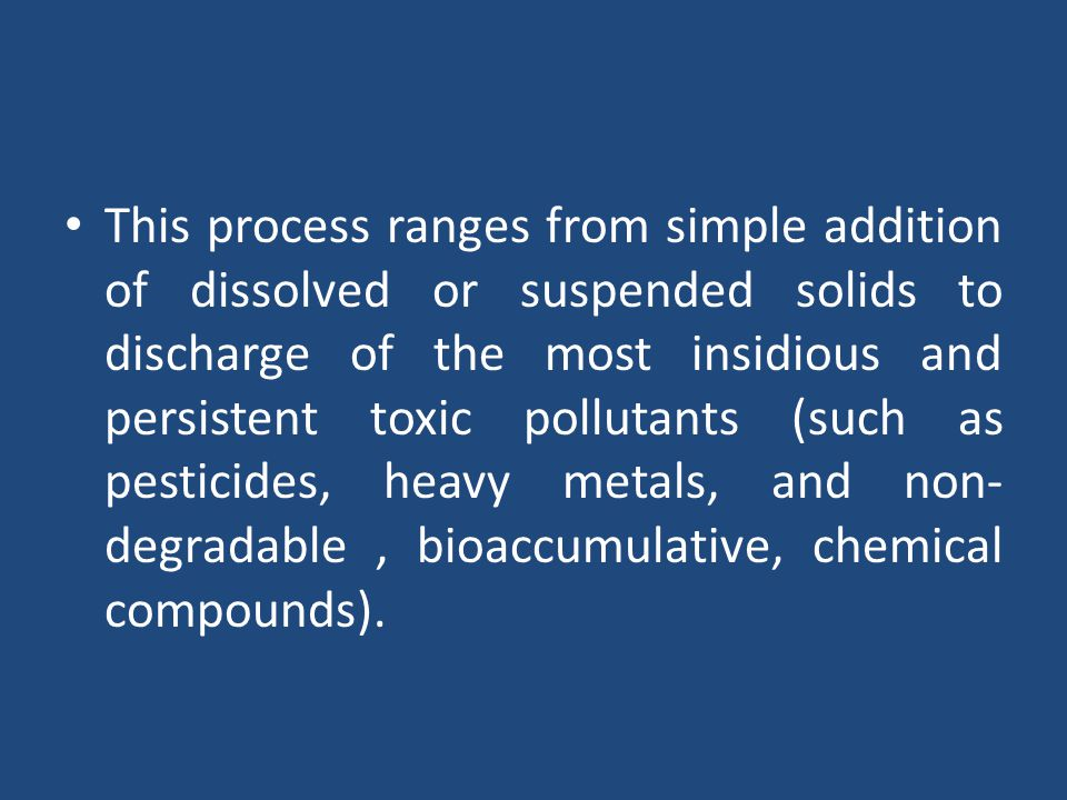 This process ranges from simple addition of dissolved or suspended solids to discharge of the most insidious and persistent toxic pollutants (such as