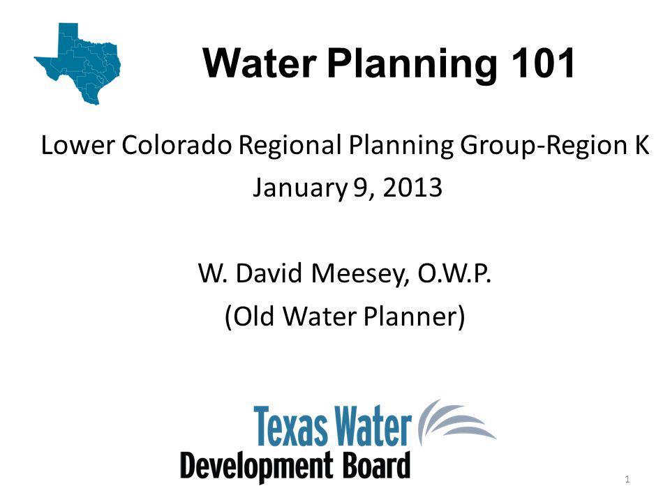 Water Planning 101 Lower Colorado Regional Planning Group-Region K January 9, 2013 W.