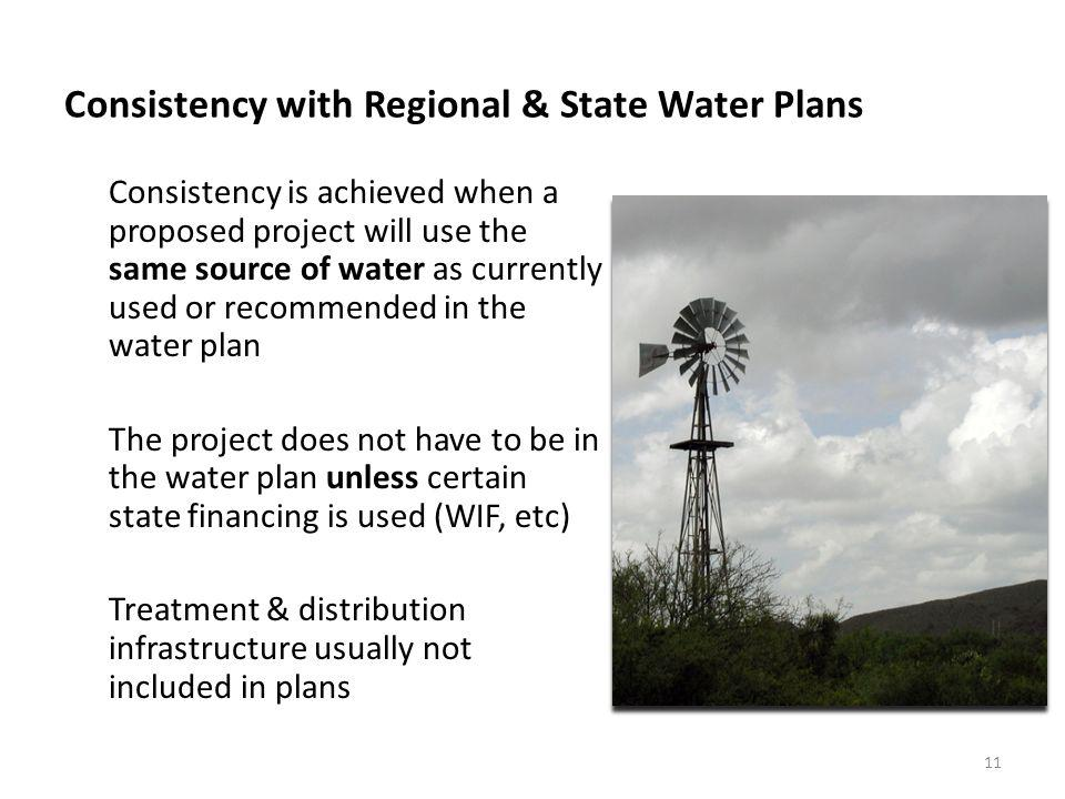 Consistency with Regional & State Water Plans Consistency is achieved when a proposed project will use the same source of water as currently used or recommended in the water plan The project does not have to be in the water plan unless certain state financing is used (WIF, etc) Treatment & distribution infrastructure usually not included in plans 11