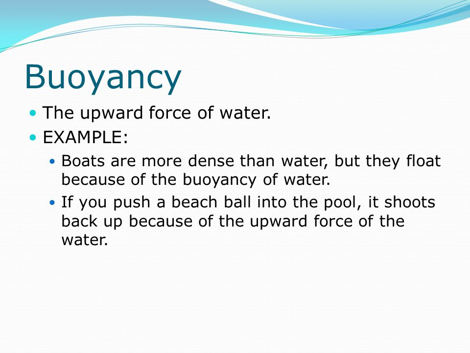 Buoyancy The upward force of water. EXAMPLE: Boats are more dense than water, but they float because of the buoyancy of water. If you push a beach bal