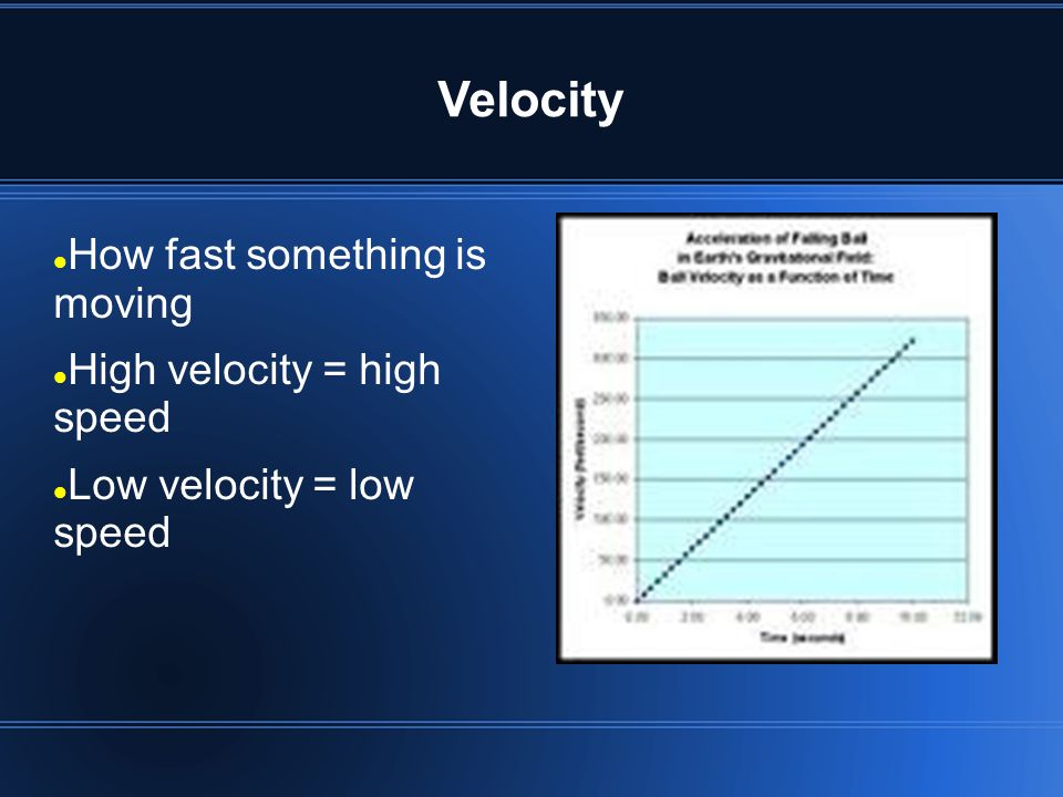 Velocity How fast something is moving High velocity = high speed Low velocity = low speed