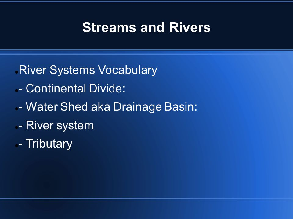 Streams and Rivers River Systems Vocabulary - Continental Divide: - Water Shed aka Drainage Basin: - River system - Tributary
