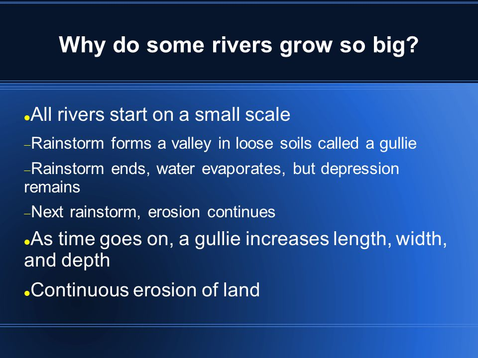 Why do some rivers grow so big? All rivers start on a small scale Rainstorm forms a valley in loose soils called a gullie Rainstorm ends, water evapor