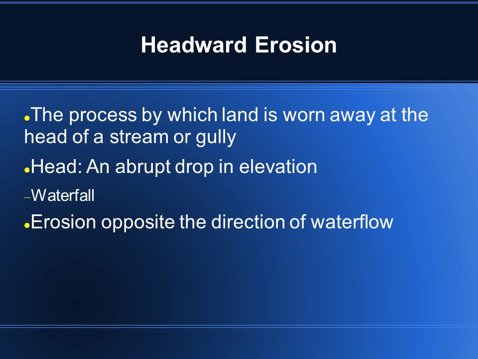 Headward Erosion The process by which land is worn away at the head of a stream or gully Head: An abrupt drop in elevation Waterfall Erosion opposite