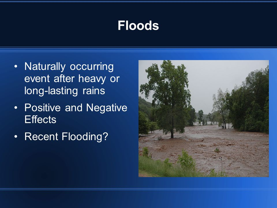 Floods Naturally occurring event after heavy or long-lasting rains Positive and Negative Effects Recent Flooding?