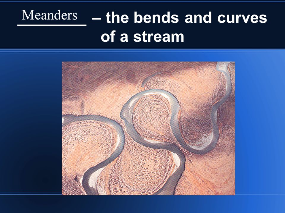 ________ – the bends and curves of a stream Meanders