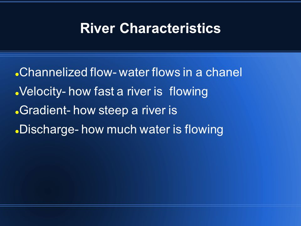 River Characteristics Channelized flow- water flows in a chanel Velocity- how fast a river is flowing Gradient- how steep a river is Discharge- how mu