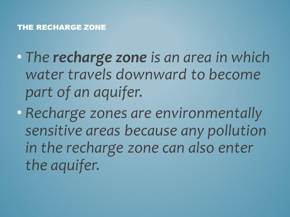The recharge zone is an area in which water travels downward to become part of an aquifer. Recharge zones are environmentally sensitive areas because