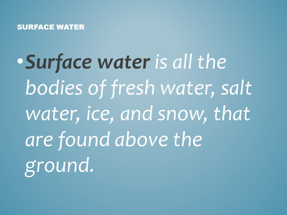 Surface water is all the bodies of fresh water, salt water, ice, and snow, that are found above the ground. SURFACE WATER