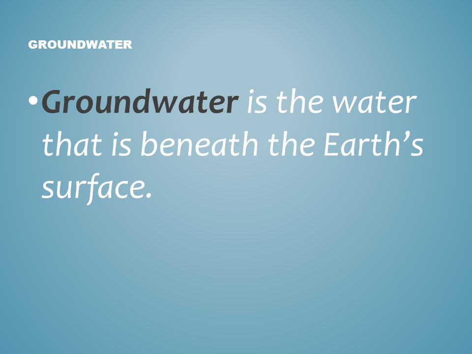 Groundwater is the water that is beneath the Earths surface. GROUNDWATER