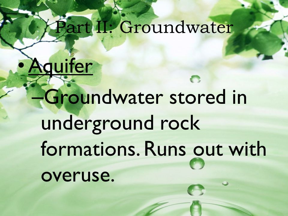 Part II: Groundwater Aquifer – Groundwater stored in underground rock formations. Runs out with overuse.