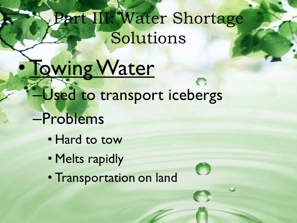Part III: Water Shortage Solutions Towing Water – Used to transport icebergs – Problems Hard to tow Melts rapidly Transportation on land