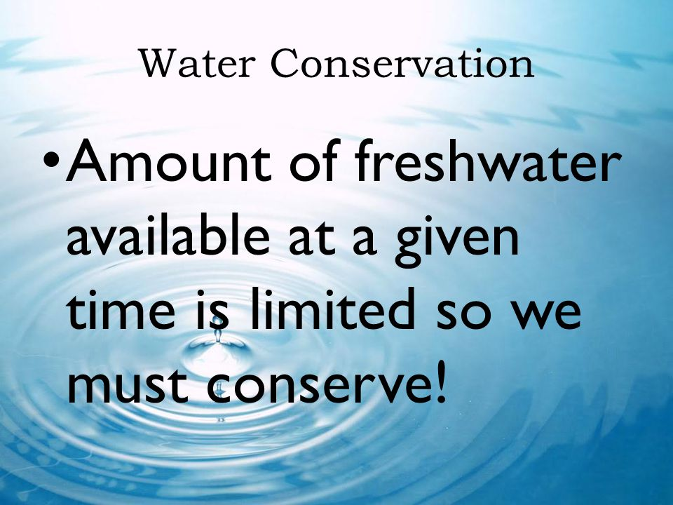 Water Conservation Amount of freshwater available at a given time is limited so we must conserve!