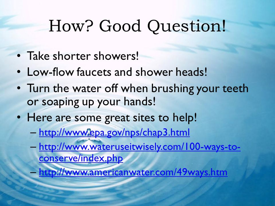 How? Good Question! Take shorter showers! Low-flow faucets and shower heads! Turn the water off when brushing your teeth or soaping up your hands! Her