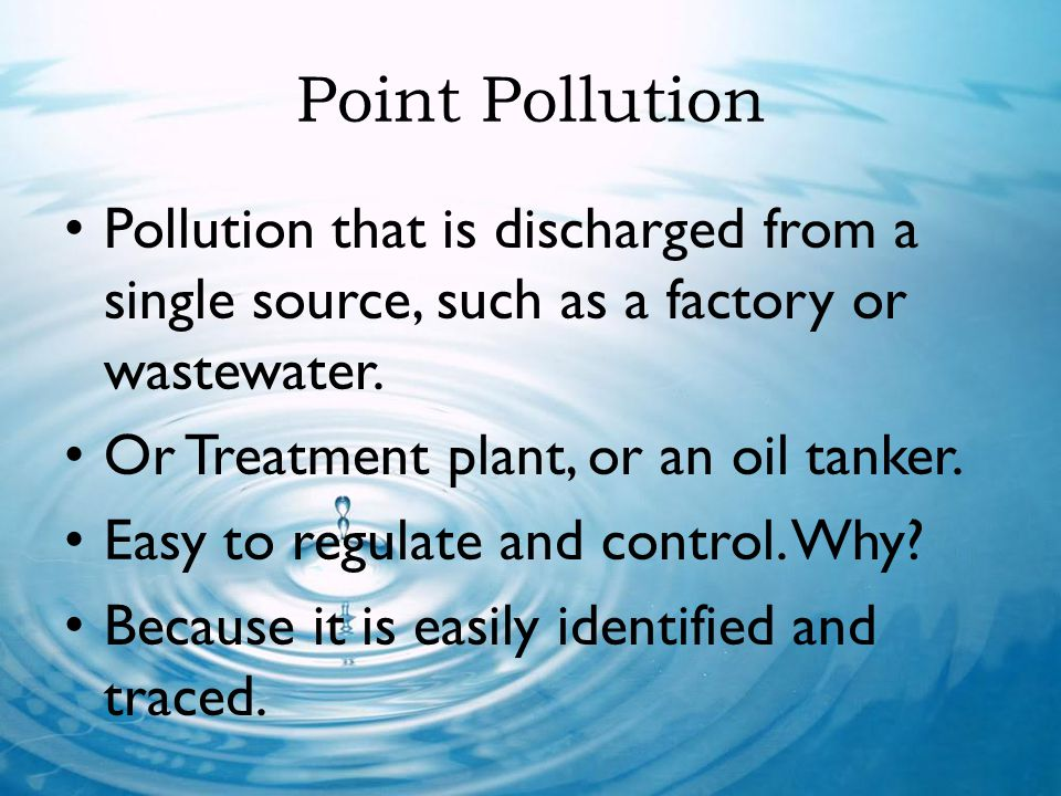 Point Pollution Pollution that is discharged from a single source, such as a factory or wastewater. Or Treatment plant, or an oil tanker. Easy to regu