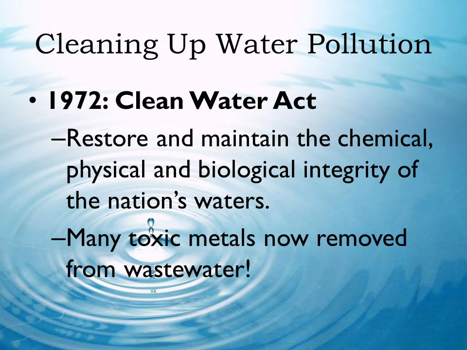Cleaning Up Water Pollution 1972: Clean Water Act – Restore and maintain the chemical, physical and biological integrity of the nations waters. – Many