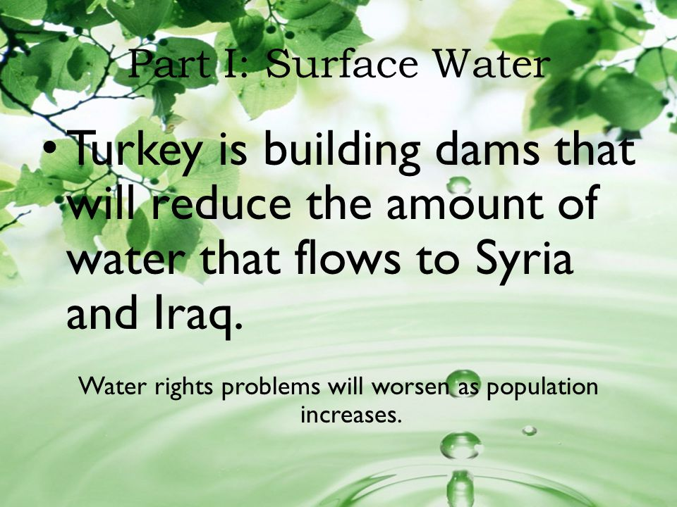 Part I: Surface Water Turkey is building dams that will reduce the amount of water that flows to Syria and Iraq. Water rights problems will worsen as