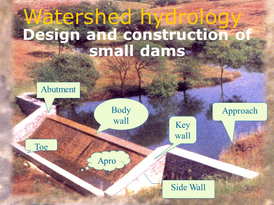 Design and construction of small dams Abutment Body wall Side Wall Toe Apro n Approach Key wall Watershed hydrology