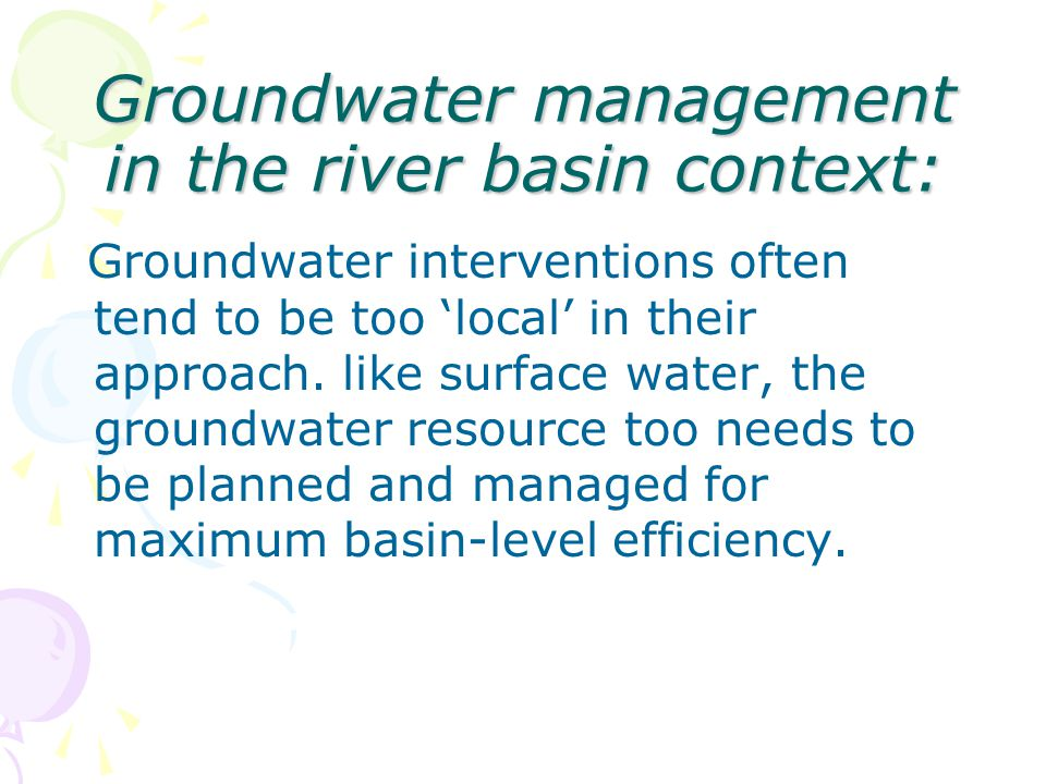 Groundwater management in the river basin context: Groundwater interventions often tend to be too local in their approach. like surface water, the gro