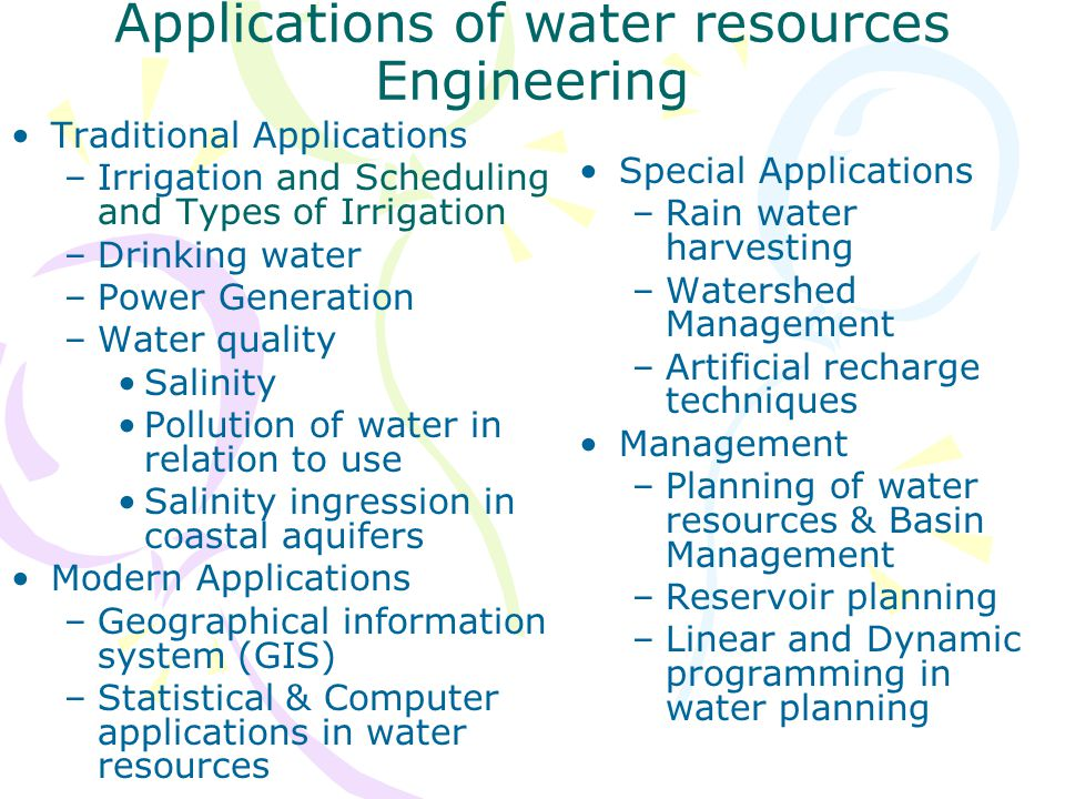 Applications of water resources Engineering Traditional Applications –Irrigation and Scheduling and Types of Irrigation –Drinking water –Power Generat