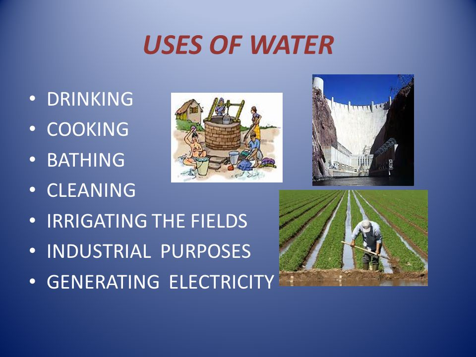 USES OF WATER DRINKING COOKING BATHING CLEANING IRRIGATING THE FIELDS INDUSTRIAL PURPOSES GENERATING ELECTRICITY