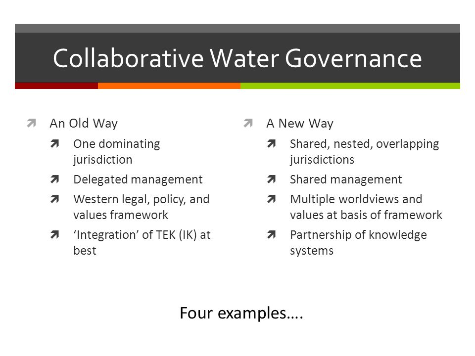 Collaborative Water Governance An Old Way One dominating jurisdiction Delegated management Western legal, policy, and values framework Integration of TEK (IK) at best A New Way Shared, nested, overlapping jurisdictions Shared management Multiple worldviews and values at basis of framework Partnership of knowledge systems Four examples….