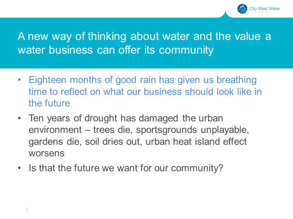 A new way of thinking about water and the value a water business can offer its community Eighteen months of good rain has given us breathing time to reflect on what our business should look like in the future Ten years of drought has damaged the urban environment – trees die, sportsgrounds unplayable, gardens die, soil dries out, urban heat island effect worsens Is that the future we want for our community