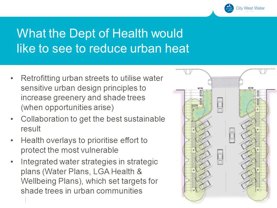 What the Dept of Health would like to see to reduce urban heat Retrofitting urban streets to utilise water sensitive urban design principles to increase greenery and shade trees (when opportunities arise) Collaboration to get the best sustainable result Health overlays to prioritise effort to protect the most vulnerable Integrated water strategies in strategic plans (Water Plans, LGA Health & Wellbeing Plans), which set targets for shade trees in urban communities