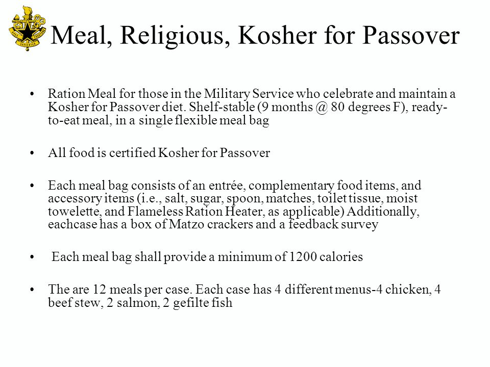 Meal, Religious, Kosher for Passover Ration Meal for those in the Military Service who celebrate and maintain a Kosher for Passover diet. Shelf-stable