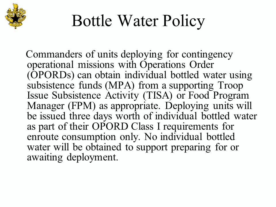 Bottle Water Policy Commanders of units deploying for contingency operational missions with Operations Order (OPORDs) can obtain individual bottled wa