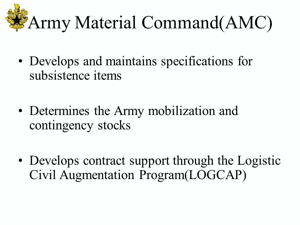 Army Material Command(AMC) Develops and maintains specifications for subsistence items Determines the Army mobilization and contingency stocks Develop