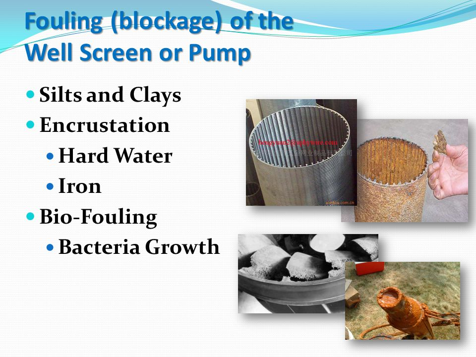 Fouling (blockage) of the Well Screen or Pump Silts and Clays Encrustation Hard Water Iron Bio-Fouling Bacteria Growth